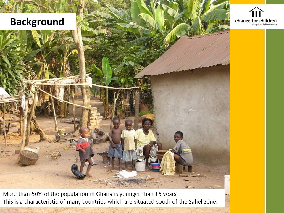 More than 50% of the population in Ghana is younger than 16 years. This is a characteristic of many countries which are situated south of the Sahel zo