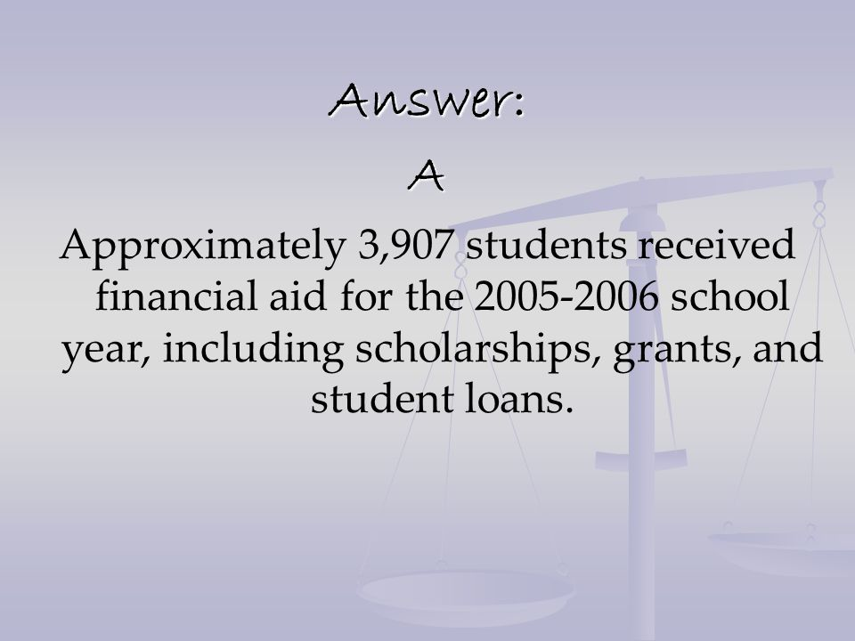 Answer:A Approximately 3,907 students received financial aid for the 2005-2006 school year, including scholarships, grants, and student loans.