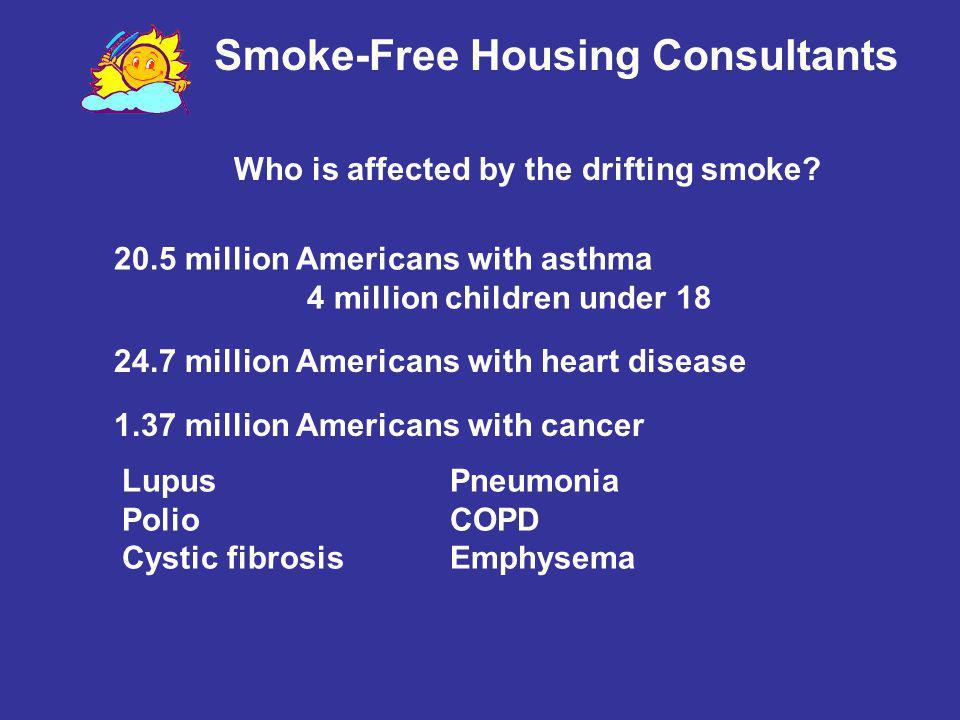 Smoke-Free Housing Consultants 24.7 million Americans with heart disease 1.37 million Americans with cancer 20.5 million Americans with asthma 4 milli