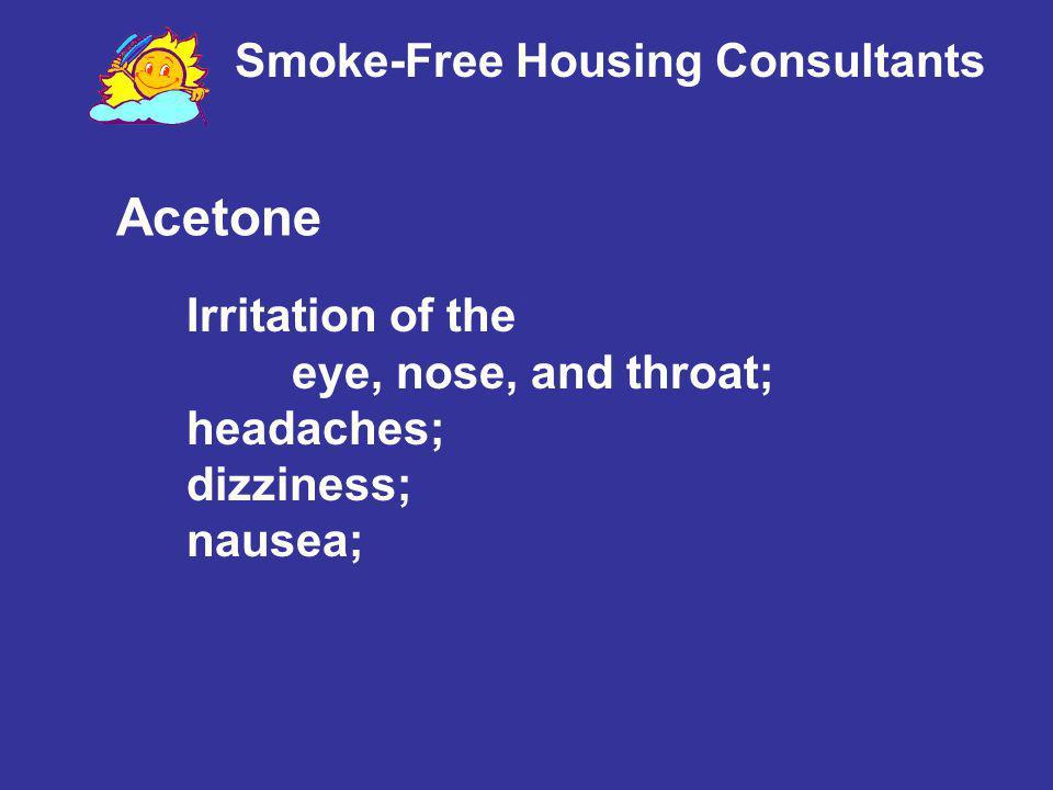 Smoke-Free Housing Consultants Acetone Irritation of the eye, nose, and throat; headaches; dizziness; nausea;