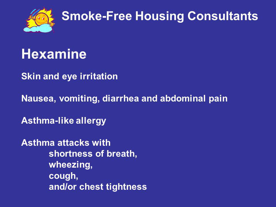 Hexamine Skin and eye irritation Nausea, vomiting, diarrhea and abdominal pain Asthma-like allergy Asthma attacks with shortness of breath, wheezing,