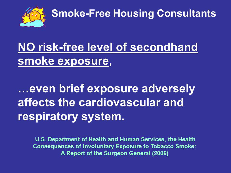 NO risk-free level of secondhand smoke exposure, …even brief exposure adversely affects the cardiovascular and respiratory system. U.S. Department of