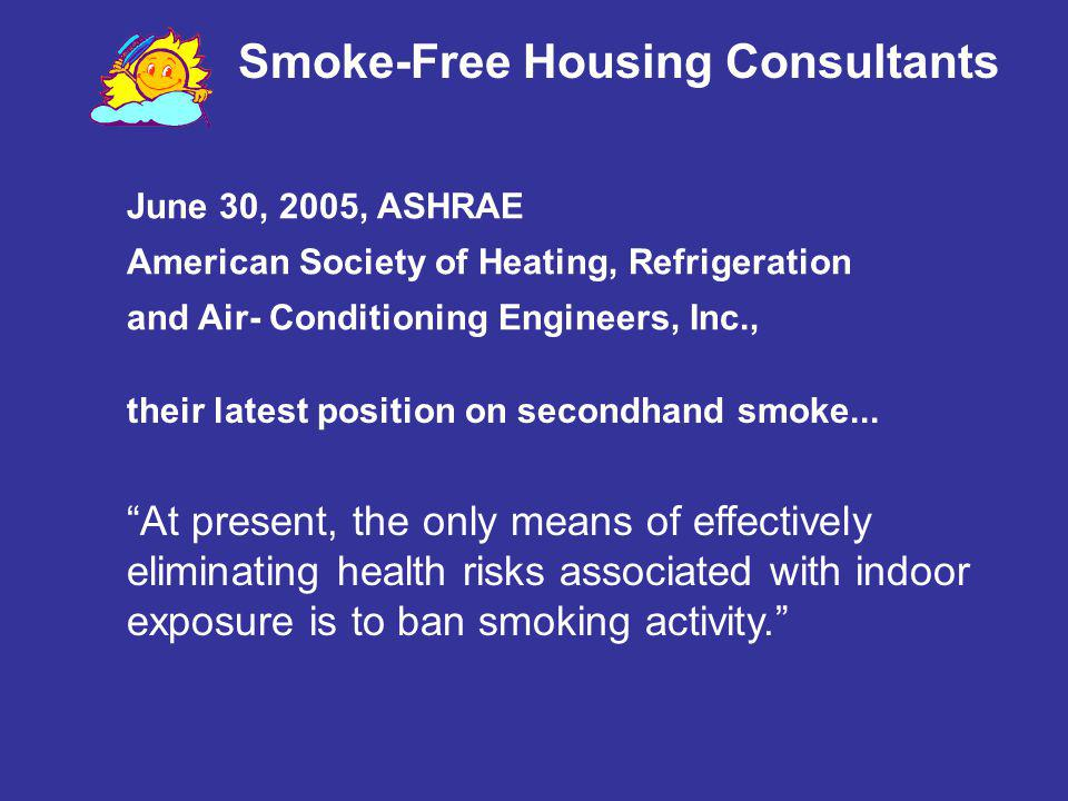 At present, the only means of effectively eliminating health risks associated with indoor exposure is to ban smoking activity. June 30, 2005, ASHRAE A