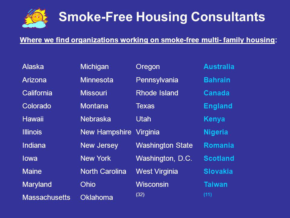 Smoke-Free Housing Consultants Residents can sue… Nuisance law violation Breach of warranty of habitability and/or breach of quiet enjoyment Trespass (unwanted smoke) Violations of Housing Health Codes Constructive eviction Negligence Harassment Battery Intentional infliction of emotional stress