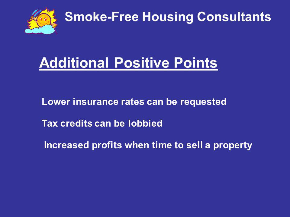Smoke-Free Housing Consultants Additional Positive Points Lower insurance rates can be requested Tax credits can be lobbied Increased profits when tim