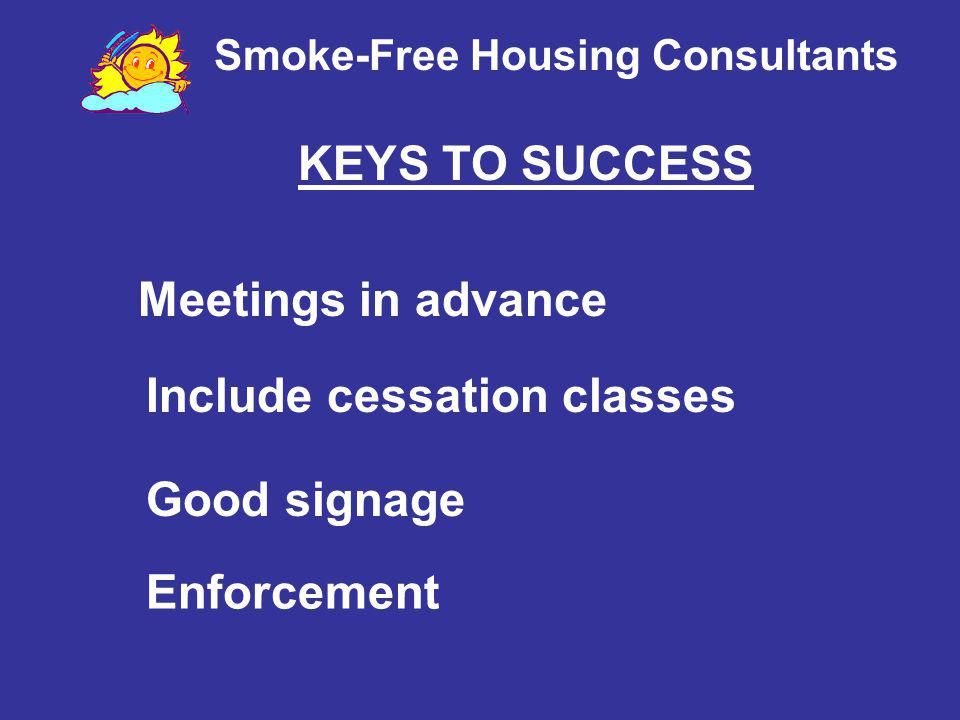 Smoke-Free Housing Consultants Meetings in advance Enforcement Good signage Include cessation classes KEYS TO SUCCESS