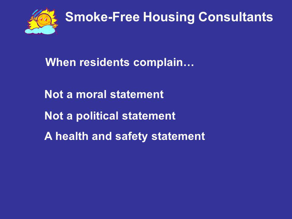 Smoke-Free Housing Consultants When residents complain… Not a moral statement Not a political statement A health and safety statement
