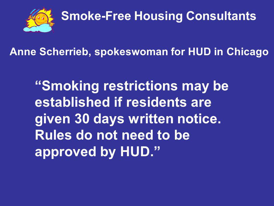 Smoke-Free Housing Consultants Anne Scherrieb, spokeswoman for HUD in Chicago Smoking restrictions may be established if residents are given 30 days w
