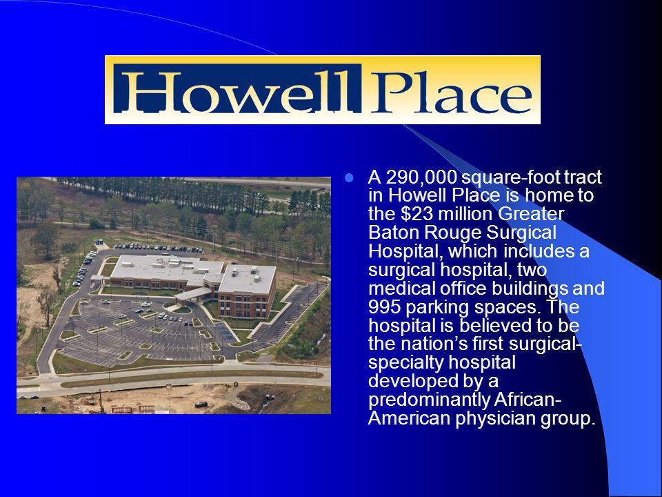 Howell Place A 290,000 square-foot tract in Howell Place is home to the $23 million Greater Baton Rouge Surgical Hospital, which includes a surgical hospital, two medical office buildings and 995 parking spaces.