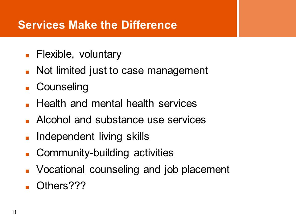 11 Services Make the Difference Flexible, voluntary Not limited just to case management Counseling Health and mental health services Alcohol and substance use services Independent living skills Community-building activities Vocational counseling and job placement Others???