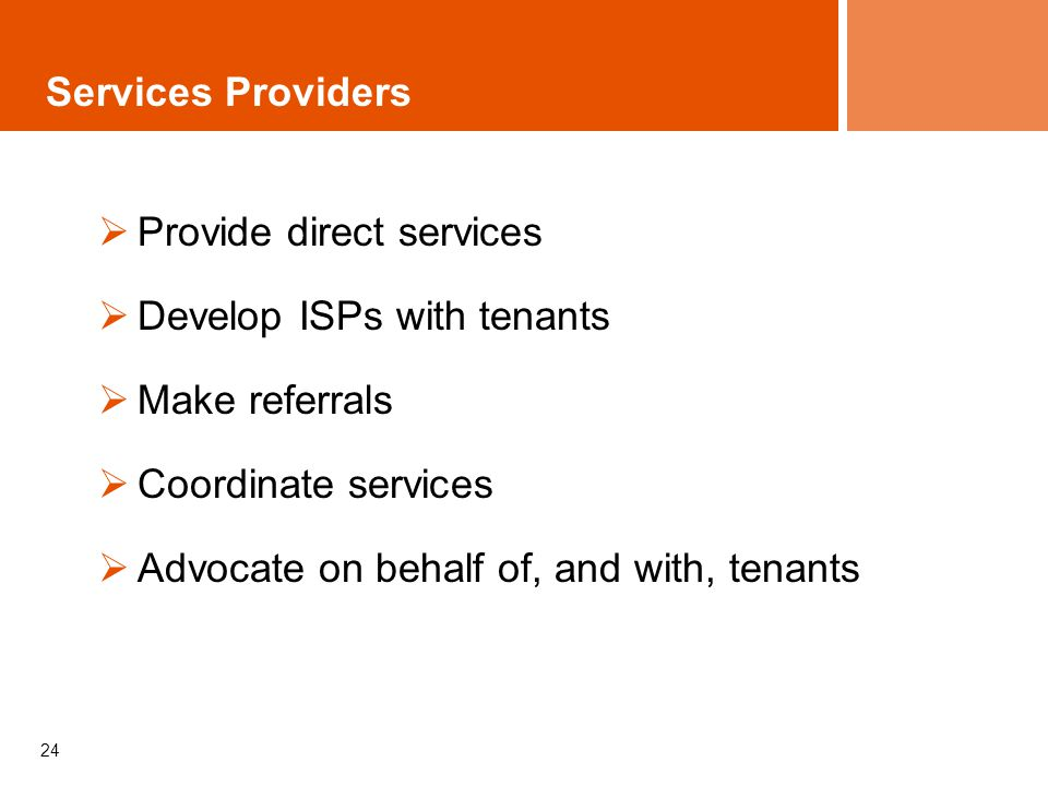 24 Services Providers Provide direct services Develop ISPs with tenants Make referrals Coordinate services Advocate on behalf of, and with, tenants