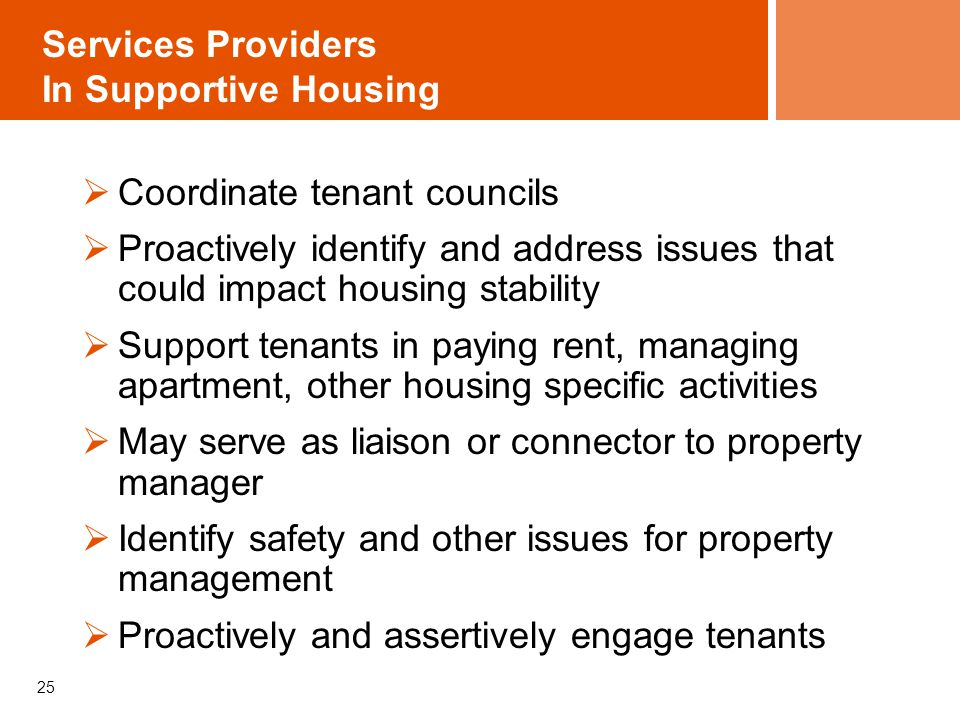 25 Services Providers In Supportive Housing Coordinate tenant councils Proactively identify and address issues that could impact housing stability Support tenants in paying rent, managing apartment, other housing specific activities May serve as liaison or connector to property manager Identify safety and other issues for property management Proactively and assertively engage tenants