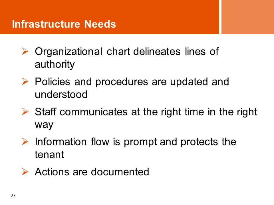 27 Infrastructure Needs Organizational chart delineates lines of authority Policies and procedures are updated and understood Staff communicates at the right time in the right way Information flow is prompt and protects the tenant Actions are documented