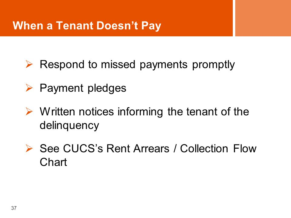 37 When a Tenant Doesnt Pay Respond to missed payments promptly Payment pledges Written notices informing the tenant of the delinquency See CUCSs Rent Arrears / Collection Flow Chart