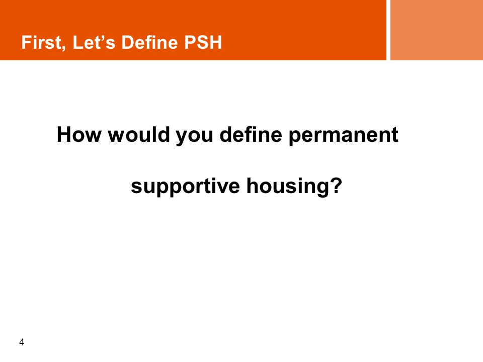 First, Lets Define PSH How would you define permanent supportive housing? 4