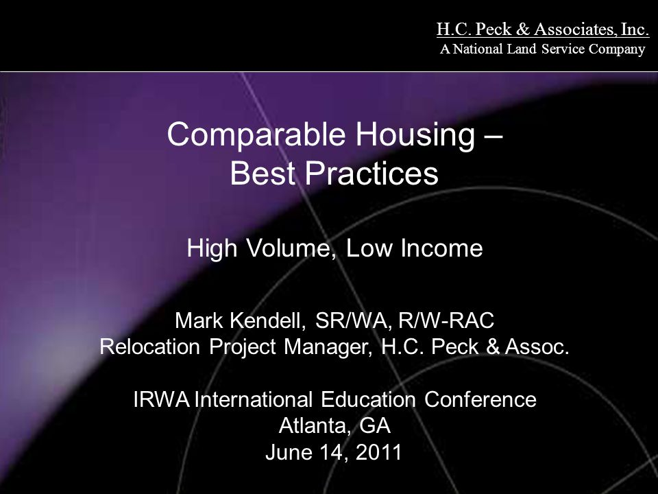 H.C. Peck & Associates, Inc. A National Land Service Company Comparable Housing – Best Practices High Volume, Low Income Mark Kendell, SR/WA, R/W-RAC
