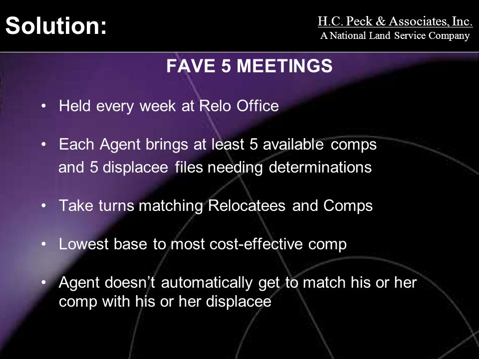 H.C. Peck & Associates, Inc. A National Land Service Company Solution: FAVE 5 MEETINGS Held every week at Relo Office Each Agent brings at least 5 ava