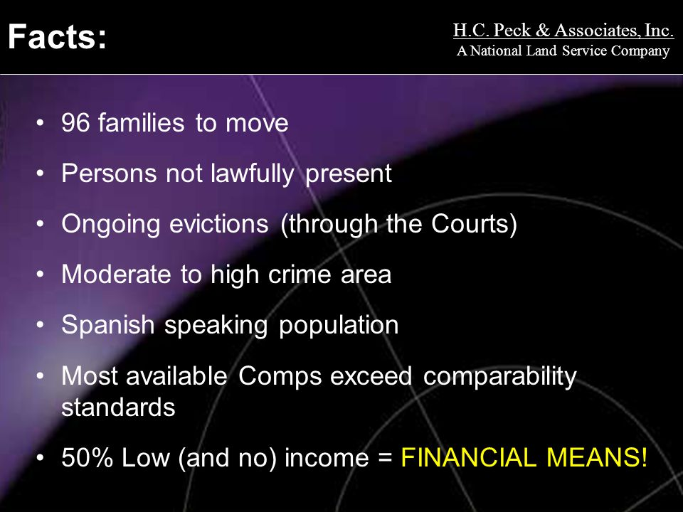 Facts: 96 families to move Persons not lawfully present Ongoing evictions (through the Courts) Moderate to high crime area Spanish speaking population Most available Comps exceed comparability standards 50% Low (and no) income = FINANCIAL MEANS!