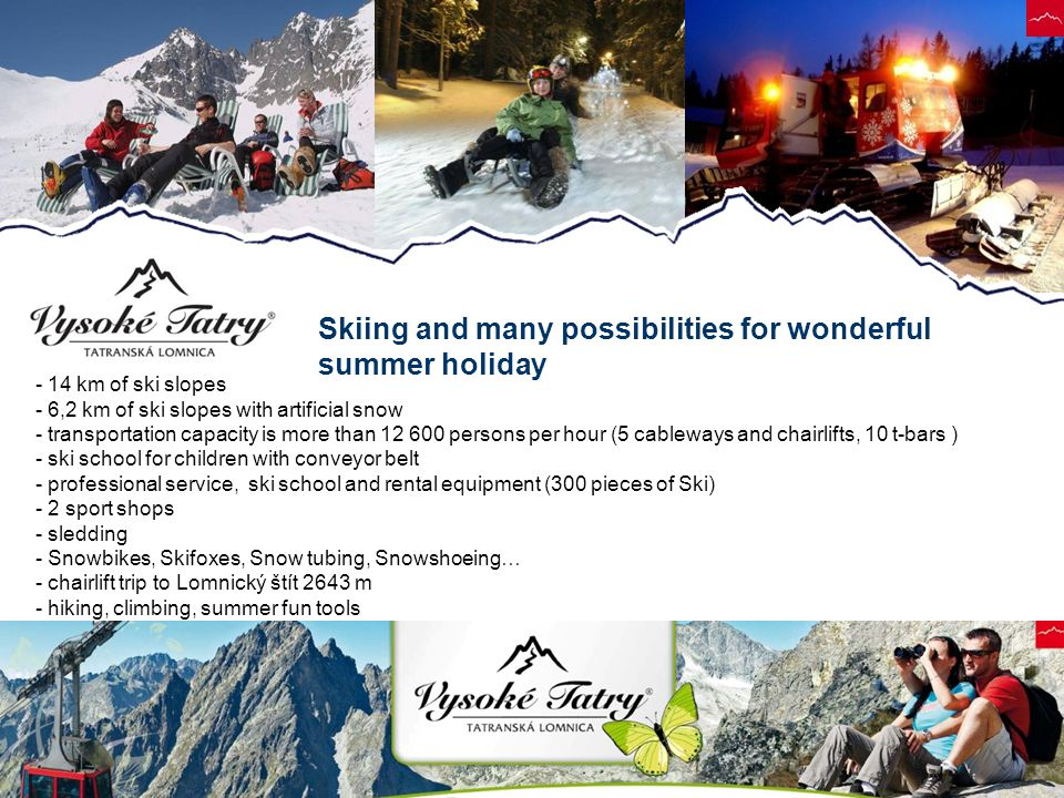 Skiing and many possibilities for wonderful summer holiday - 14 km of ski slopes - 6,2 km of ski slopes with artificial snow - transportation capacity