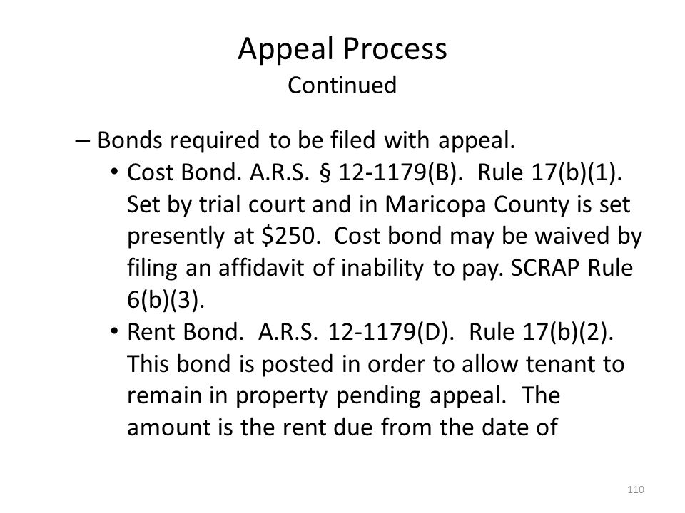 Appeal Process Continued – Bonds required to be filed with appeal. Cost Bond. A.R.S. § 12-1179(B). Rule 17(b)(1). Set by trial court and in Maricopa C