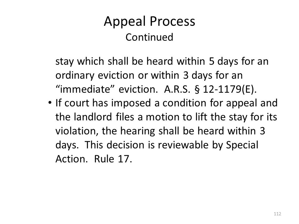 Appeal Process Continued stay which shall be heard within 5 days for an ordinary eviction or within 3 days for an immediate eviction. A.R.S. § 12-1179