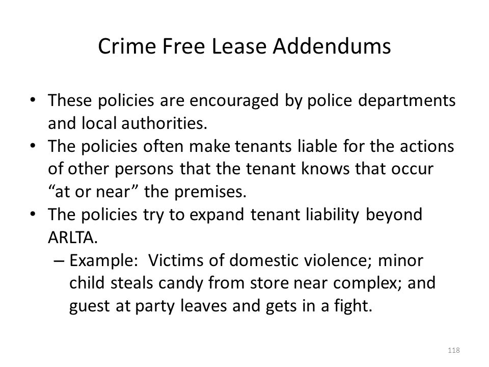 Crime Free Lease Addendums These policies are encouraged by police departments and local authorities. The policies often make tenants liable for the a