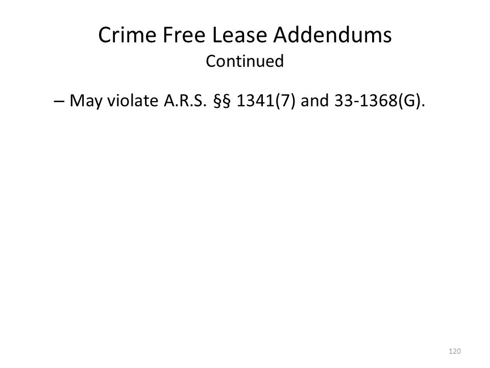 Crime Free Lease Addendums Continued – May violate A.R.S. §§ 1341(7) and 33-1368(G). 120