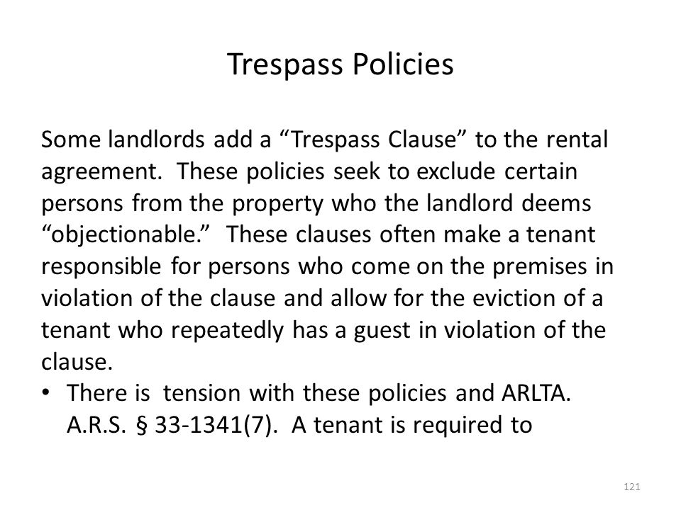 Trespass Policies Some landlords add a Trespass Clause to the rental agreement. These policies seek to exclude certain persons from the property who t