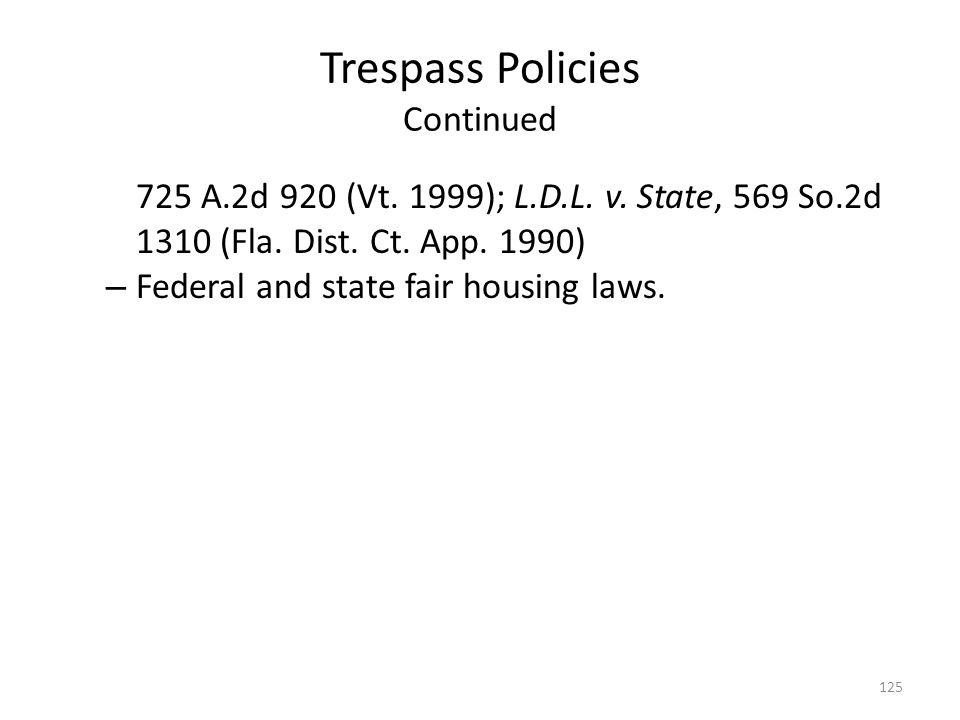 Trespass Policies Continued 725 A.2d 920 (Vt. 1999); L.D.L. v. State, 569 So.2d 1310 (Fla. Dist. Ct. App. 1990) – Federal and state fair housing laws.