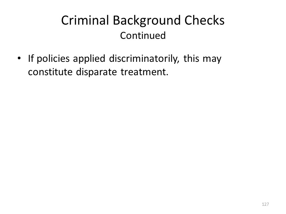 Criminal Background Checks Continued If policies applied discriminatorily, this may constitute disparate treatment. 127