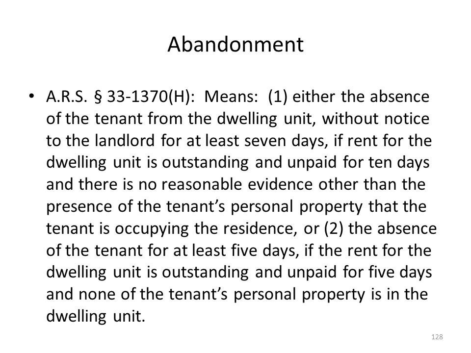 Abandonment A.R.S. § 33-1370(H): Means: (1) either the absence of the tenant from the dwelling unit, without notice to the landlord for at least seven