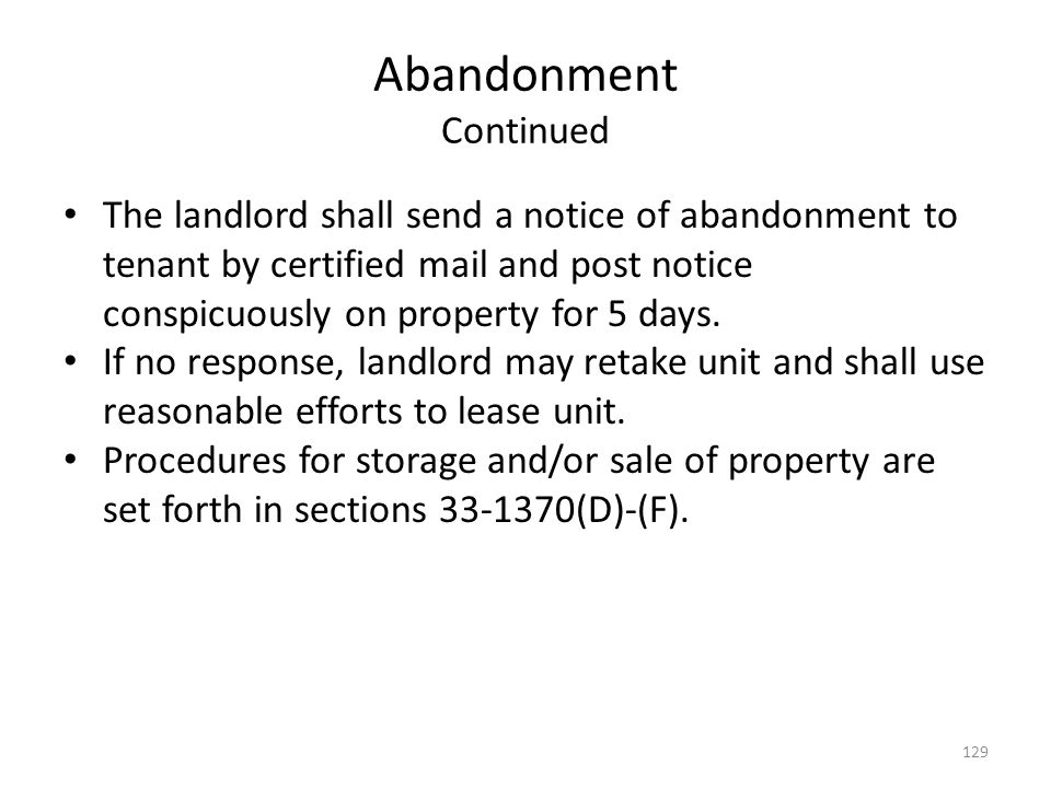 Abandonment Continued The landlord shall send a notice of abandonment to tenant by certified mail and post notice conspicuously on property for 5 days