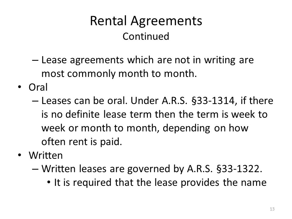 Rental Agreements Continued – Lease agreements which are not in writing are most commonly month to month. Oral – Leases can be oral. Under A.R.S. §33-