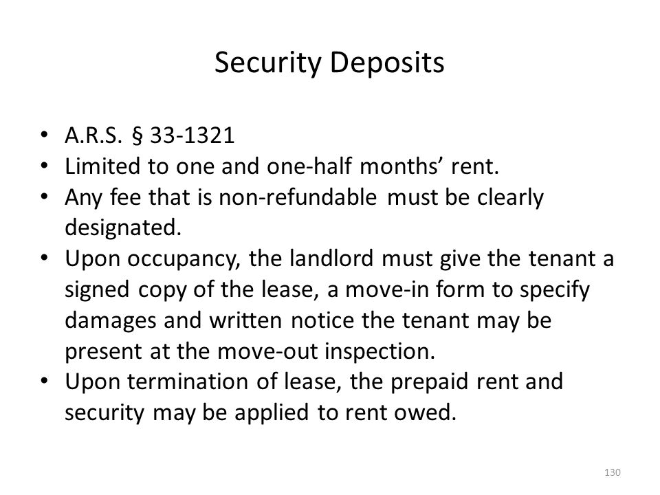 Security Deposits A.R.S. § 33-1321 Limited to one and one-half months rent. Any fee that is non-refundable must be clearly designated. Upon occupancy,