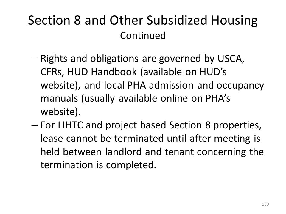 Section 8 and Other Subsidized Housing Continued – Rights and obligations are governed by USCA, CFRs, HUD Handbook (available on HUDs website), and lo