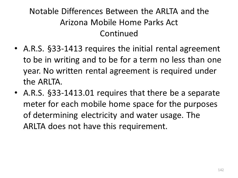 Notable Differences Between the ARLTA and the Arizona Mobile Home Parks Act Continued A.R.S. §33-1413 requires the initial rental agreement to be in w