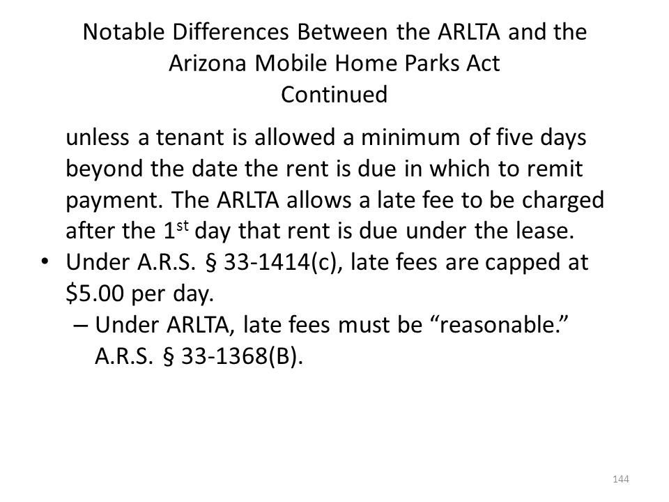 Notable Differences Between the ARLTA and the Arizona Mobile Home Parks Act Continued unless a tenant is allowed a minimum of five days beyond the dat