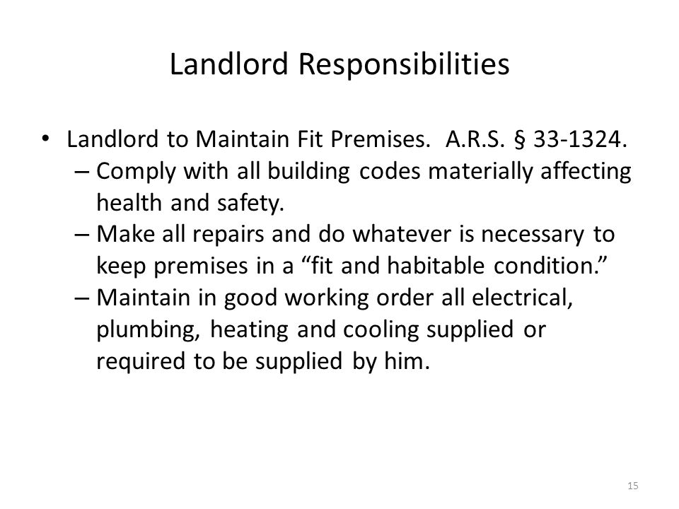 Landlord Responsibilities Landlord to Maintain Fit Premises. A.R.S. § 33-1324. – Comply with all building codes materially affecting health and safety