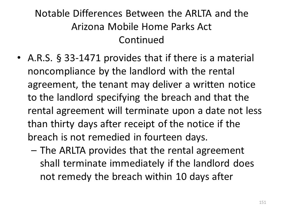 Notable Differences Between the ARLTA and the Arizona Mobile Home Parks Act Continued A.R.S. § 33-1471 provides that if there is a material noncomplia