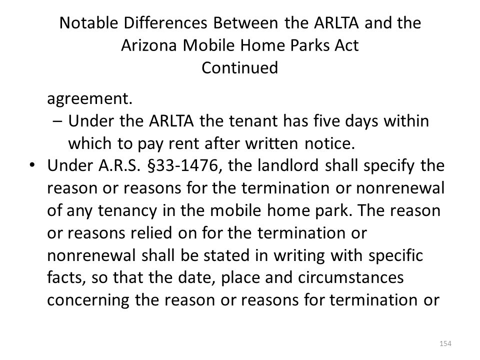 Notable Differences Between the ARLTA and the Arizona Mobile Home Parks Act Continued agreement. –Under the ARLTA the tenant has five days within whic