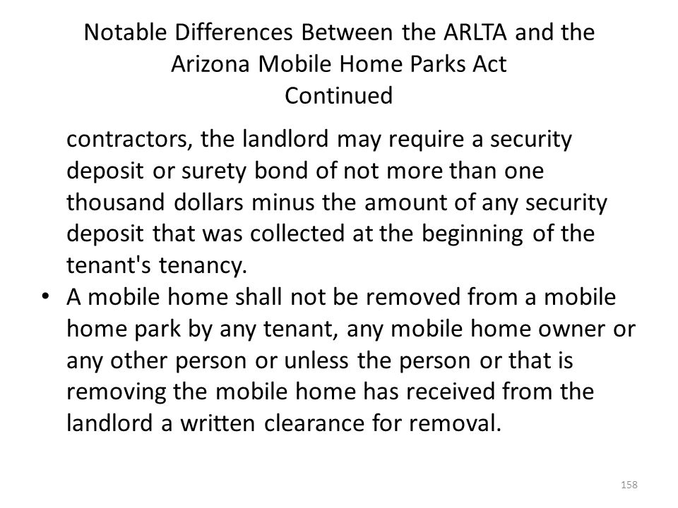 Notable Differences Between the ARLTA and the Arizona Mobile Home Parks Act Continued contractors, the landlord may require a security deposit or sure