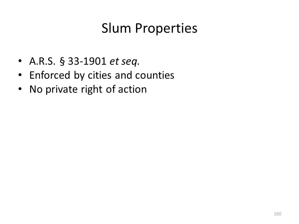 Slum Properties A.R.S. § 33-1901 et seq. Enforced by cities and counties No private right of action 160