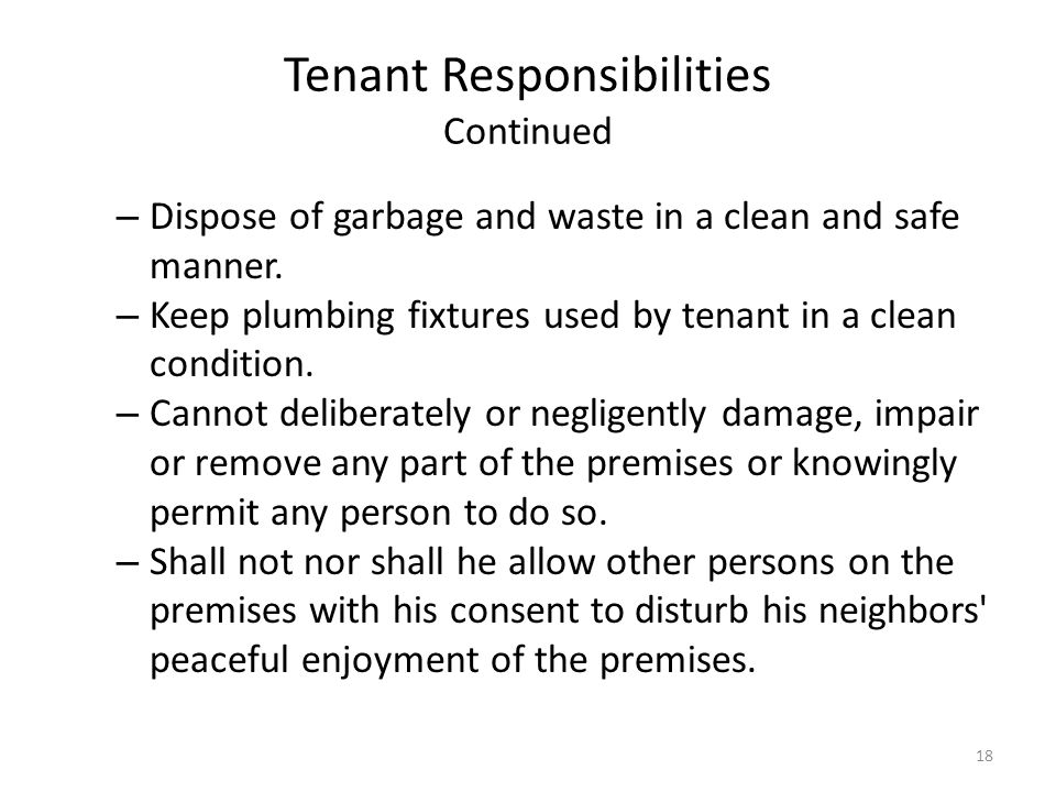Tenant Responsibilities Continued – Dispose of garbage and waste in a clean and safe manner. – Keep plumbing fixtures used by tenant in a clean condit