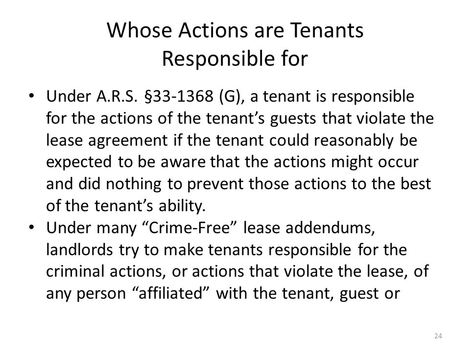 Whose Actions are Tenants Responsible for Under A.R.S. §33-1368 (G), a tenant is responsible for the actions of the tenants guests that violate the le