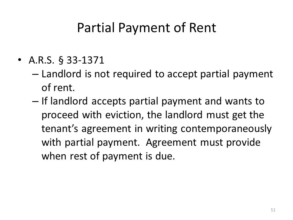 Partial Payment of Rent A.R.S. § 33-1371 – Landlord is not required to accept partial payment of rent. – If landlord accepts partial payment and wants