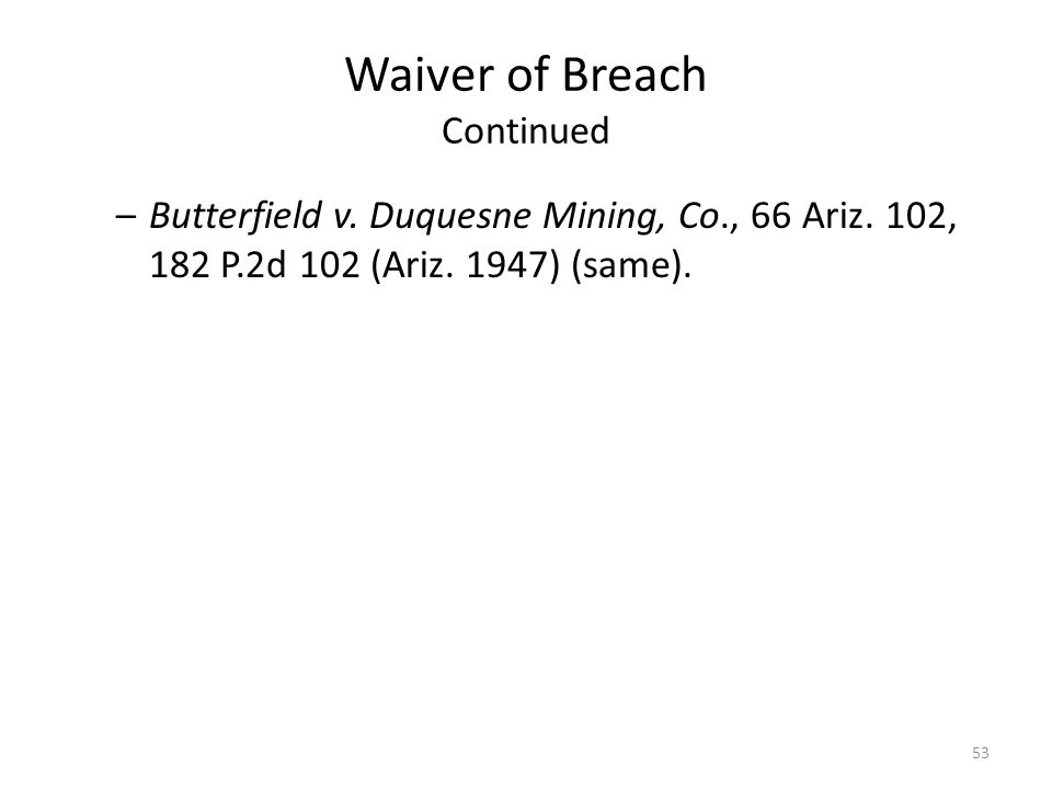 Waiver of Breach Continued –Butterfield v. Duquesne Mining, Co., 66 Ariz. 102, 182 P.2d 102 (Ariz. 1947) (same). 53