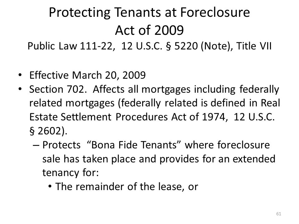 Protecting Tenants at Foreclosure Act of 2009 Public Law 111-22, 12 U.S.C. § 5220 (Note), Title VII Effective March 20, 2009 Section 702. Affects all