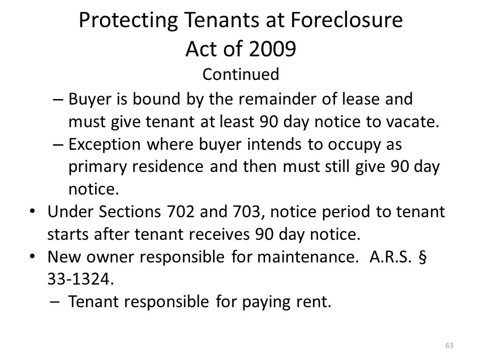 Protecting Tenants at Foreclosure Act of 2009 Continued – Buyer is bound by the remainder of lease and must give tenant at least 90 day notice to vaca