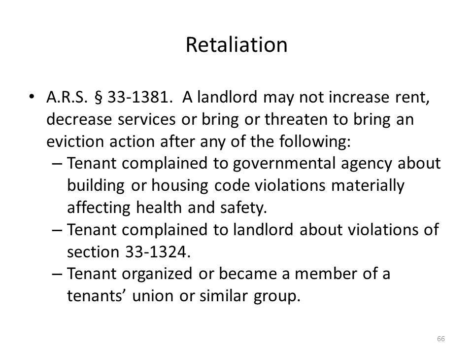 Retaliation A.R.S. § 33-1381. A landlord may not increase rent, decrease services or bring or threaten to bring an eviction action after any of the fo