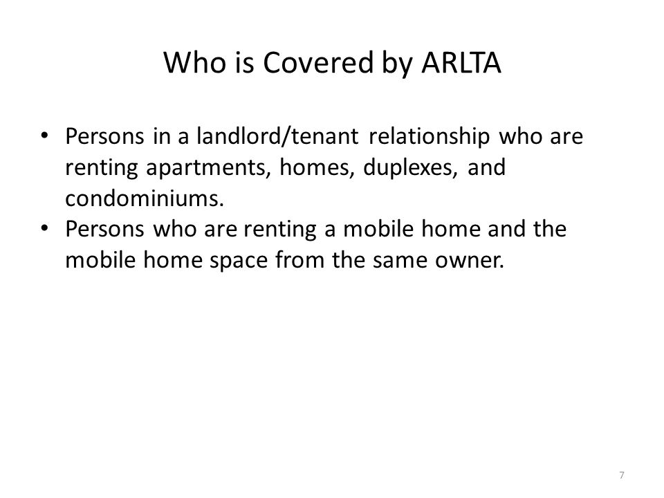 Who is Covered by ARLTA Persons in a landlord/tenant relationship who are renting apartments, homes, duplexes, and condominiums. Persons who are renti